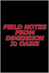 Field Notes from Dimension X: Oasis